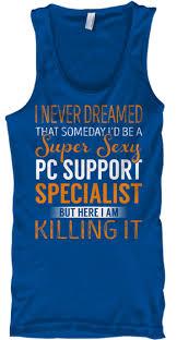 Pc Support Specialist Pc Support Specialist Never Dreamed