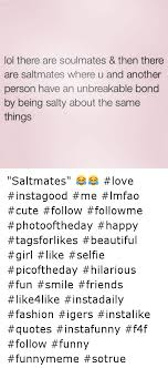 Lol There Are Soulmates Then There Are Salt Mates Where U And Adorable Unbreakable Love Quotes