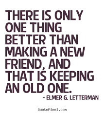 New Friends Quotes New There Is Only One Thing Better Than Making A New Friend Elmer G