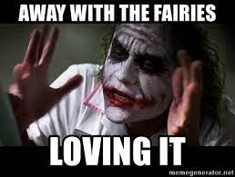 AWAY WITH THE FAIRIES LOVING IT - joker mind loss | Meme Generator