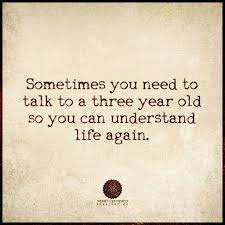 Old Quotes Simple �Sometimes You Need To Talk To A Three Year Old So You Can