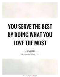 Do What You Love Quotes Mesmerizing You Serve The Best By Doing What You Love The Most Picture Quotes