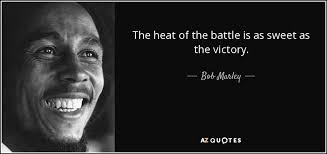 Bob Marley Quote The Heat Of The Battle Is As Sweet As The Gorgeous Heat Quotes