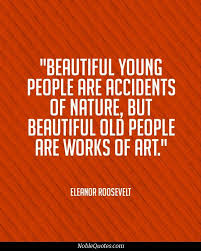 Quotes Works Beautiful Old People Are Works Of Art Old Quotes Aging