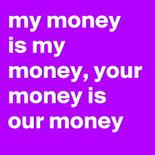 My Money Is My Money Your Money Is Our Money Post By Porter On