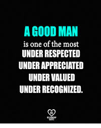 Good Man Quotes Interesting A GOOD MAN Is One Of The Most UNDER RESPECTED UNDER APPRECIATED