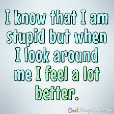 I Know That I Am Stupid But When I Look Around Me I Feel A Lot Better Awesome Stupid Quotes