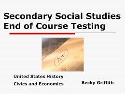 Secondary Social Studies End of Course Testing Becky Griffith United States  History Civics and Economics. - ppt download