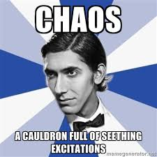 CHAOS A CAULDRON FULL OF SEETHING EXCITATIONS - Facebook Max ... via Relatably.com