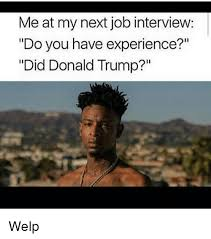 Me At My Next Job Interview Do You Have Experience Did Donald Trump