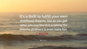 """Childhood Dreams Quotes Best of Randy Pausch Quote """"It's A Thrill To Fulfill Your Own Childhood"""