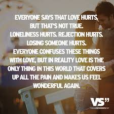 everyone says that love hurts but that s not true loneliness hurts rejection hurts