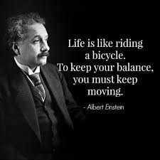 life is like riding a bicycle to keep your balance you must keep  albert einstein quote com