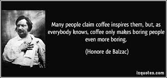 boring people quotes. many people claim coffee inspires them, but, as everybody knows, only makes boring quotes