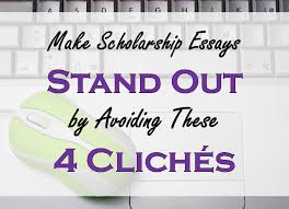 make scholarship essays stand out by avoiding these cliches  make scholarship essays stand out by avoiding these four cliches