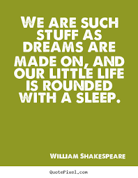Shakespeare Quotes Dream Best Of We Are Such Stuff As Dreams Are Made On And Our Little William