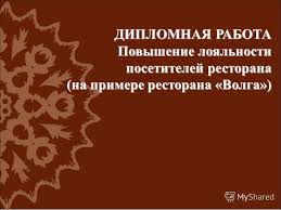 Презентация на тему ДИПЛОМНАЯ РАБОТА Повышение лояльности  1 ДИПЛОМНАЯ РАБОТА Повышение лояльности посетителей ресторана на примере ресторана Волга