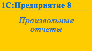Формирование произвольных отчетов в С Предприятие  Формирование произвольных отчетов в 1С Предприятие 8