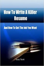 How To Write A Killer Resume And How To Get The Job You Want Isaac