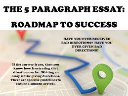 the paragraph essay roadmap to success have you ever received  2 the 5 paragraph essay roadmap to success have you ever received bad directions have you ever given bad directions if the answer is yes then you know