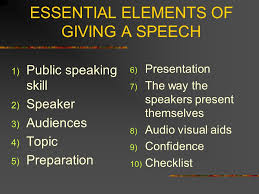 the essential element of giving a speech introduction good speech  3 essential elements of giving a speech 1 public speaking skill 2 speaker 3 audiences 4 topic 5 preparation 6 presentation 7 the way the speakers