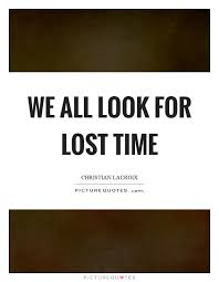 Christian Time Quotes Best of We All Look For Lost Time Picture Quotes