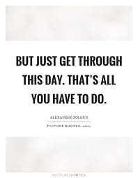 Quotes To Get You Through The Day But just get through this day That's all you have to do Picture 13