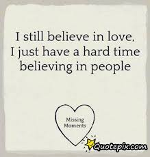 Believe In Love Quotes Interesting I Still Believe In Love I Just Have A Hard Time Believing In People