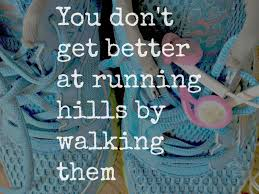 beembraced you don t get better at running hills by walking them i this saying the other day on one of the fitness that i keep up and the goal oriented person that i am i keep repeating it to myself as