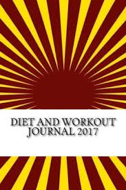 Diet Workout Journal Diet And Workout Journal 2017 Complete Weekly Workout Journal And Food Diary Paperback