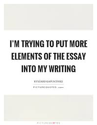 essay quotes essay sayings essay picture quotes i m trying to put more elements of the essay into my writing picture quote