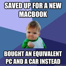Saved up for a new macbook Bought an equivalent Pc and a car ... via Relatably.com