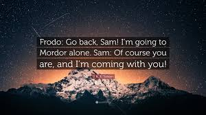 "Alone Quotes Delectable J R R Tolkien Quote ""Frodo Go Back Sam I'm Going To Mordor"