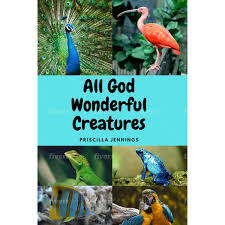 ALL GOD WONDERFUL CREATURES by priscilla jennings