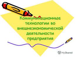 Презентация на тему Коммуникационные технологии во  1 Коммуникационные технологии во внешнеэкономической деятельности предприятия
