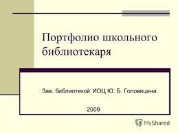 Презентация на тему >> Портфолио школьного библиотекаря  Портфолио школьного библиотекаря Зав библиотекой ИОЦ Ю Б Головицина 2009