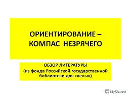 Презентация на тему ОРИЕНТИРОВАНИЕ КОМПАС НЕЗРЯЧЕГО ОБЗОР  1 ОРИЕНТИРОВАНИЕ КОМПАС НЕЗРЯЧЕГО ОБЗОР ЛИТЕРАТУРЫ из фонда Российской государственной библиотеки для слепых