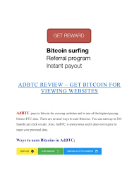But my experience in ptc (not only in bitcoin payin ptcs) is that they are not worth the time and effort. Adbtc Review Get Bitcoin For Viewing Websites By Free Bitcoin Sites Issuu
