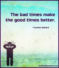 Good Times Quotes Magnificent The Bad Times Make The Good Times Better Popular Inspirational
