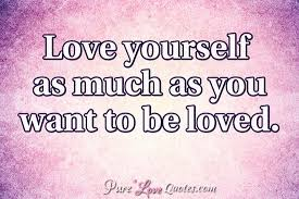 Quotes For Love Yourself Best Of Love Yourself As Much As You Want To Be Loved PureLoveQuotes