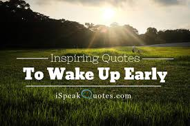 40 Inspiring Quotes To Wake Up Early In The Morning I Speak Quotes Amazing Early Morning Quotes
