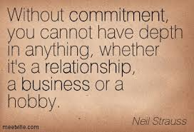 Without commitment, you cannot have depth in anything, whether it's a relationship, a business or a hobby.   ― Neil Strauss