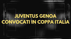 Juventus Genoa: Convocati di Juventus e Genoa Per Gli Ottavi di Coppa Italia