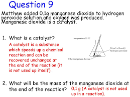 question 9 matthew added 0 1g manganese dioxide to hydrogen peroxide solution and oxygen was produced