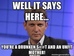Well it says here... You're a drunken s##t and an unfit mother ... via Relatably.com