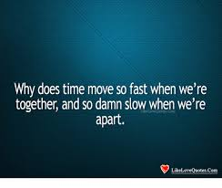 Love Quotes For Her Unique Why Does Time Move So Fast When We're Together And So Damn Slow When