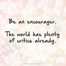 Be An Encourager The World Has Plenty Of Critics Already Criticism Gorgeous Criticism Quotes