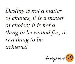 destiny is not a matter of chance it is a matter of choice destiny is not a matter of chance it is a matter of choice meaning destiny