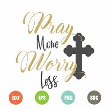 Svg, dxf, png and eps svg can be used with: Pray More Worry Less Svg Topfreedesigns