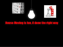 Plan your House Move AheadPlan your House Move Ahead  House Moving is fun  if done the right way